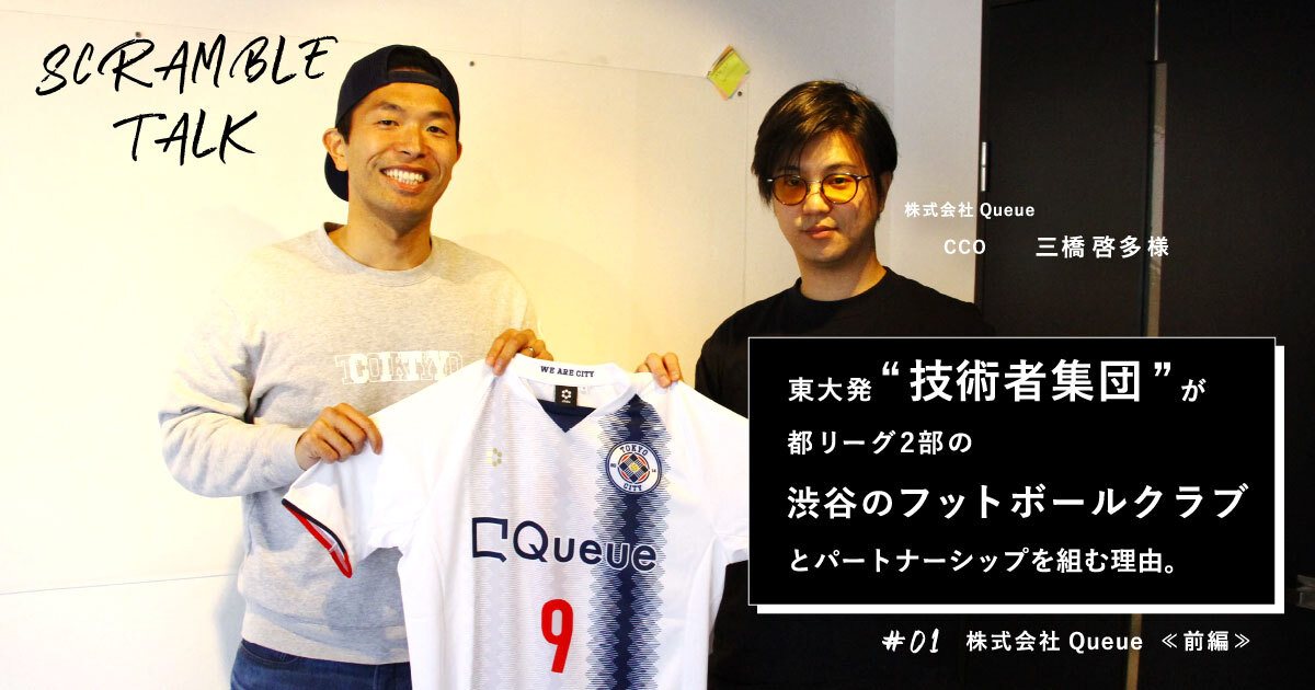 #01 東大発の技術者集団が渋谷のサッカークラブとパートナーシップを組む理由(株式会社Queue)
