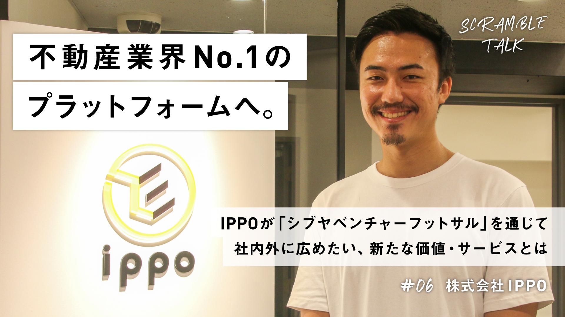 #06 不動産業界No.1のプラットフォームへ。 IPPOが「シブヤベンチャーフットサル」を通じて社内外に広めたい、新たな価値・サービスとは。(株式会社IPPO)